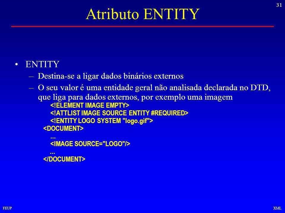 31 FEUPXML Atributo ENTITY ENTITY –Destina-se a ligar dados binários externos –O seu valor é uma entidade geral não analisada declarada no DTD, que liga para dados externos, por exemplo uma imagem......