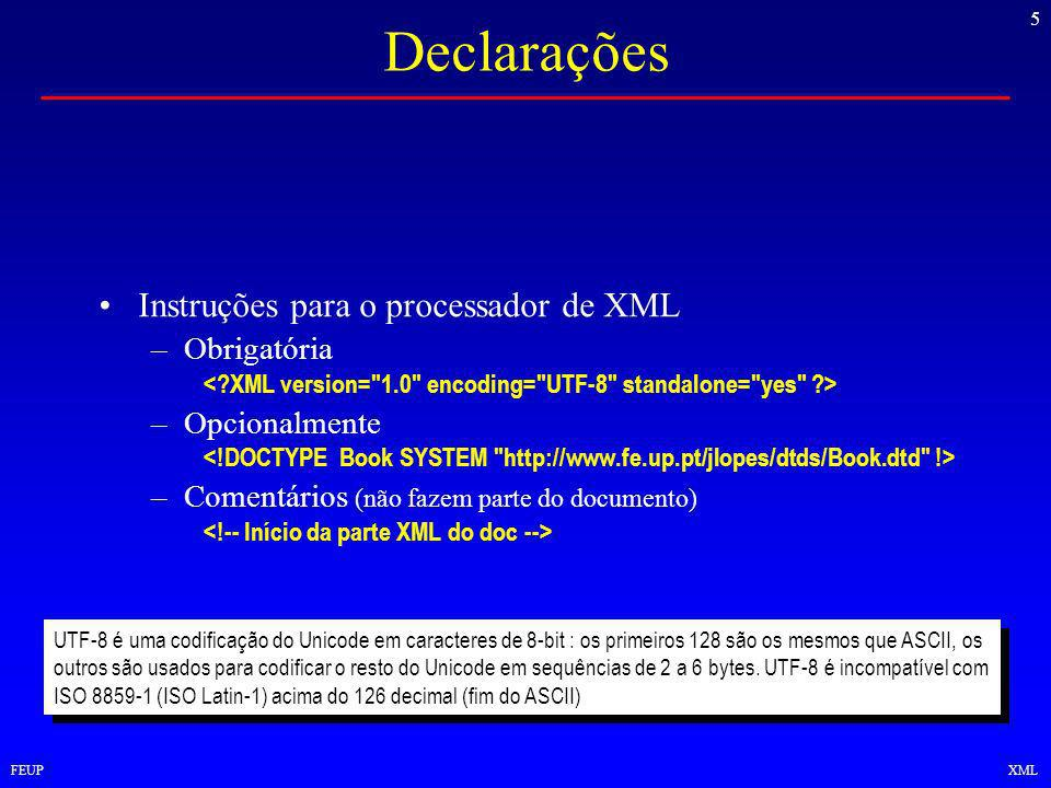 5 FEUPXML Declarações Instruções para o processador de XML –Obrigatória –Opcionalmente –Comentários (não fazem parte do documento) UTF-8 é uma codificação do Unicode em caracteres de 8-bit : os primeiros 128 são os mesmos que ASCII, os outros são usados para codificar o resto do Unicode em sequências de 2 a 6 bytes.