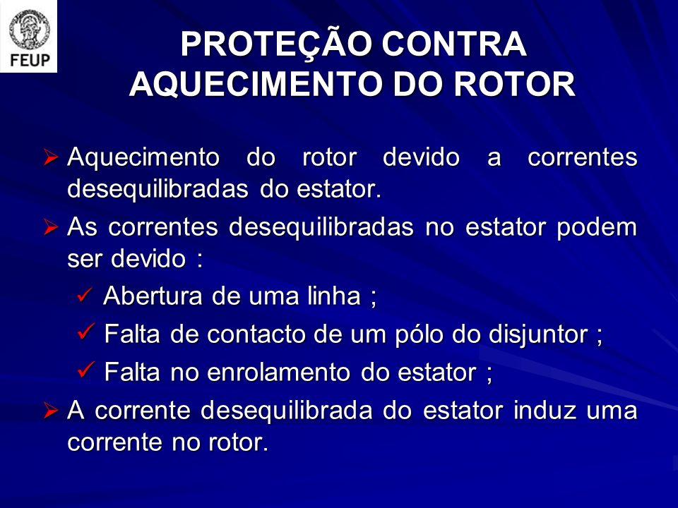 PROTEÇÃO CONTRA AQUECIMENTO DO ROTOR Aquecimento do rotor devido a correntes desequilibradas do estator. Aquecimento do rotor devido a correntes deseq