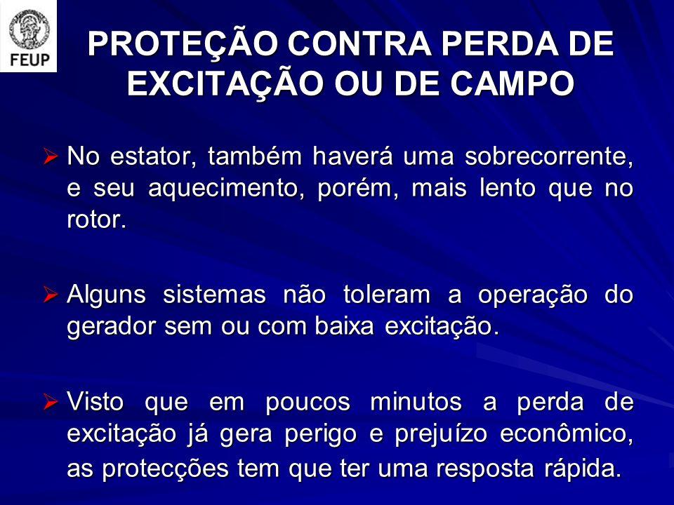 PROTEÇÃO CONTRA PERDA DE EXCITAÇÃO OU DE CAMPO No estator, também haverá uma sobrecorrente, e seu aquecimento, porém, mais lento que no rotor.
