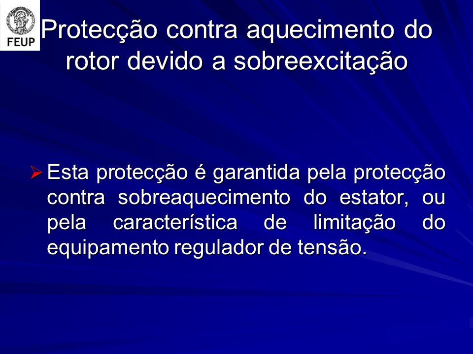 Protecção contra aquecimento do rotor devido a sobreexcitação Esta protecção é garantida pela protecção contra sobreaquecimento do estator, ou pela característica de limitação do equipamento regulador de tensão.
