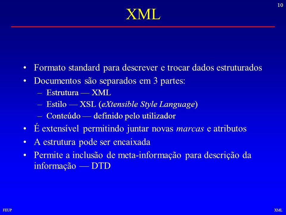 10 FEUPXML Formato standard para descrever e trocar dados estruturados Documentos são separados em 3 partes: –Estrutura XML –Estilo XSL (eXtensible St