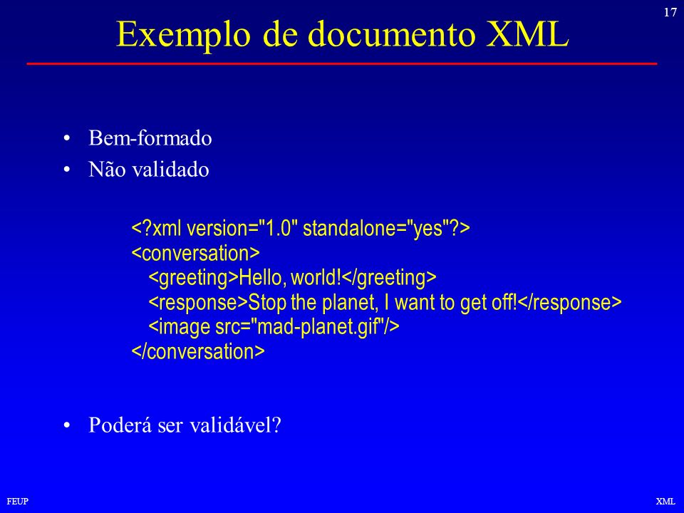 17 FEUPXML Exemplo de documento XML Bem-formado Não validado Hello, world! Stop the planet, I want to get off! Poderá ser validável?