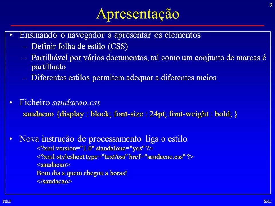 9 FEUPXML Apresentação Ensinando o navegador a apresentar os elementos –Definir folha de estilo (CSS) –Partilhável por vários documentos, tal como um