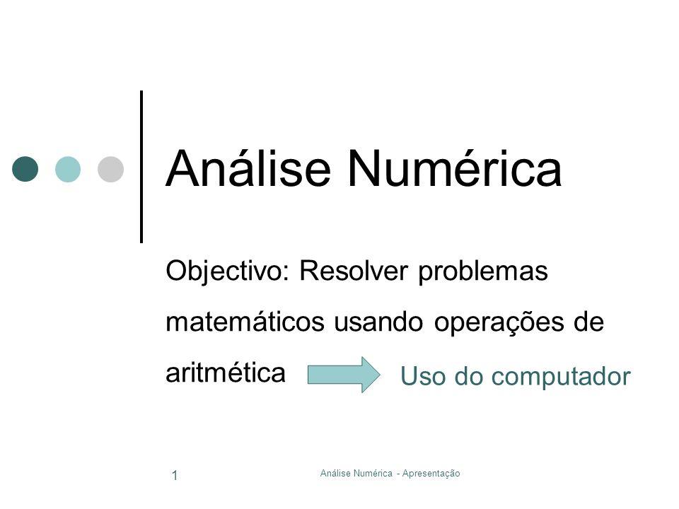 Análise Numérica - Apresentação 1 Análise Numérica Objectivo: Resolver problemas matemáticos usando operações de aritmética Uso do computador