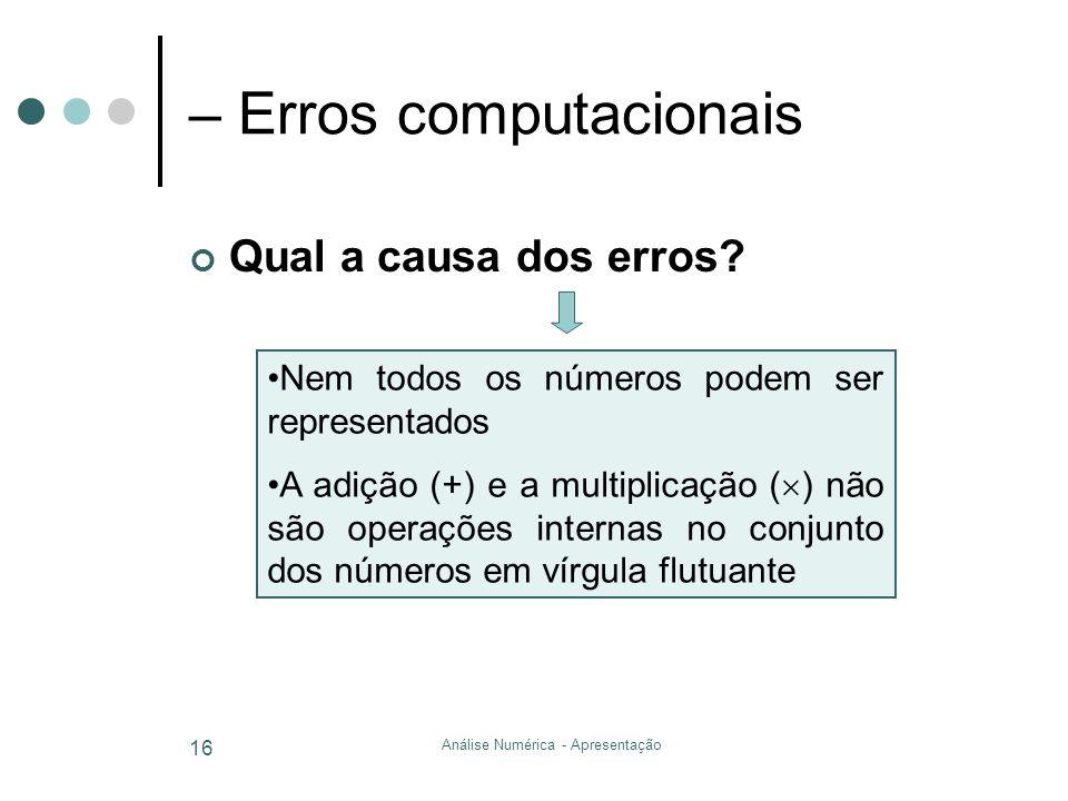 Análise Numérica - Apresentação 16 – Erros computacionais Qual a causa dos erros? Nem todos os números podem ser representados A adição (+) e a multip