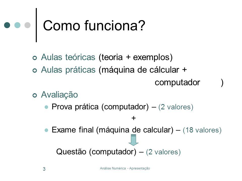Análise Numérica - Apresentação 3 Como funciona? Aulas teóricas (teoria + exemplos) Aulas práticas (máquina de cálcular + computador ) Avaliação Prova