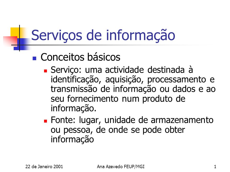 22 de Janeiro 2001Ana Azevedo FEUP/MGI1 Serviços de informação Conceitos básicos Serviço: uma actividade destinada à identificação, aquisição, processamento e transmissão de informação ou dados e ao seu fornecimento num produto de informação.