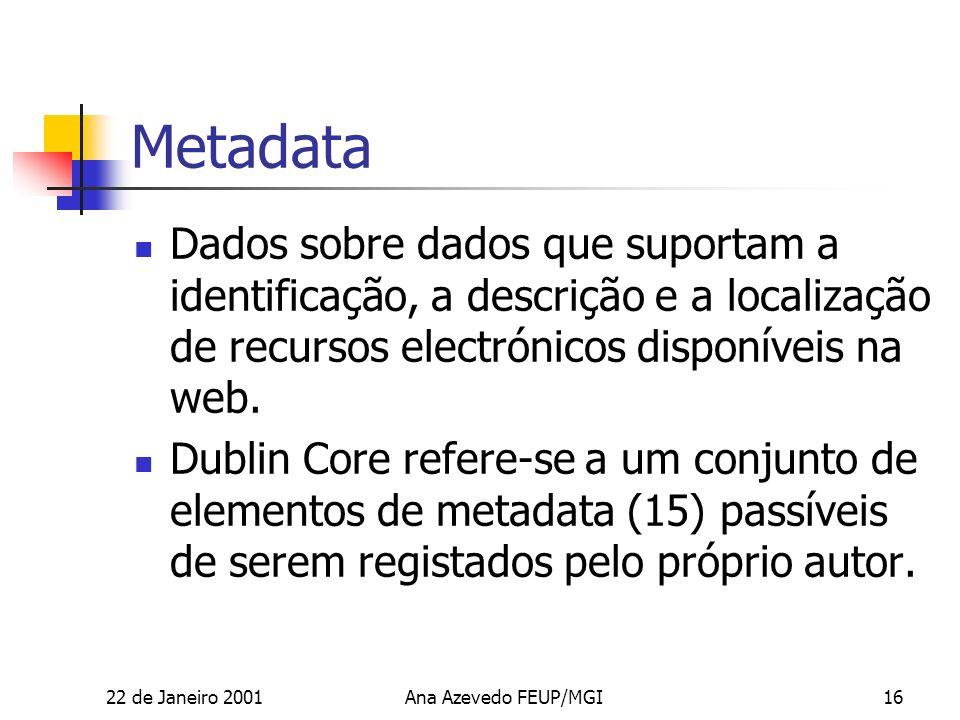 22 de Janeiro 2001Ana Azevedo FEUP/MGI16 Metadata Dados sobre dados que suportam a identificação, a descrição e a localização de recursos electrónicos disponíveis na web.