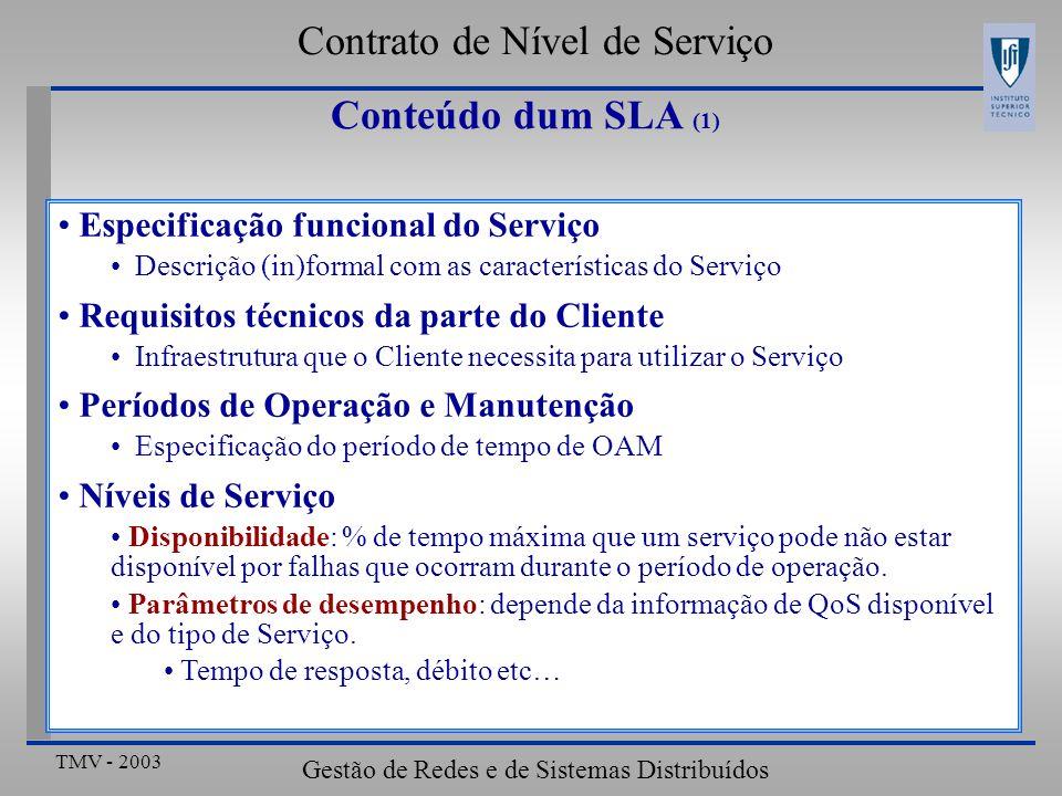 TMV - 2003 Gestão de Redes e de Sistemas Distribuídos Conteúdo dum SLA (1) Especificação funcional do Serviço Descrição (in)formal com as características do Serviço Requisitos técnicos da parte do Cliente Infraestrutura que o Cliente necessita para utilizar o Serviço Períodos de Operação e Manutenção Especificação do período de tempo de OAM Níveis de Serviço Disponibilidade: % de tempo máxima que um serviço pode não estar disponível por falhas que ocorram durante o período de operação.