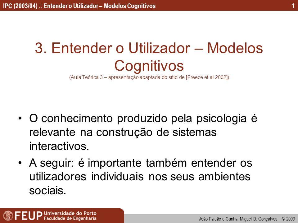 IPC (2003/04) :: Entender o Utilizador – Modelos Cognitivos João Falcão e Cunha, Miguel B. Gonçalves © 2003 1 3. Entender o Utilizador – Modelos Cogni