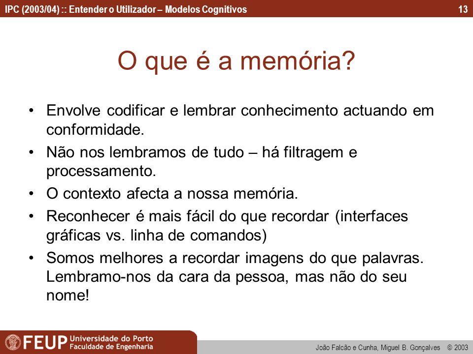 IPC (2003/04) :: Entender o Utilizador – Modelos Cognitivos João Falcão e Cunha, Miguel B. Gonçalves © 2003 13 O que é a memória? Envolve codificar e