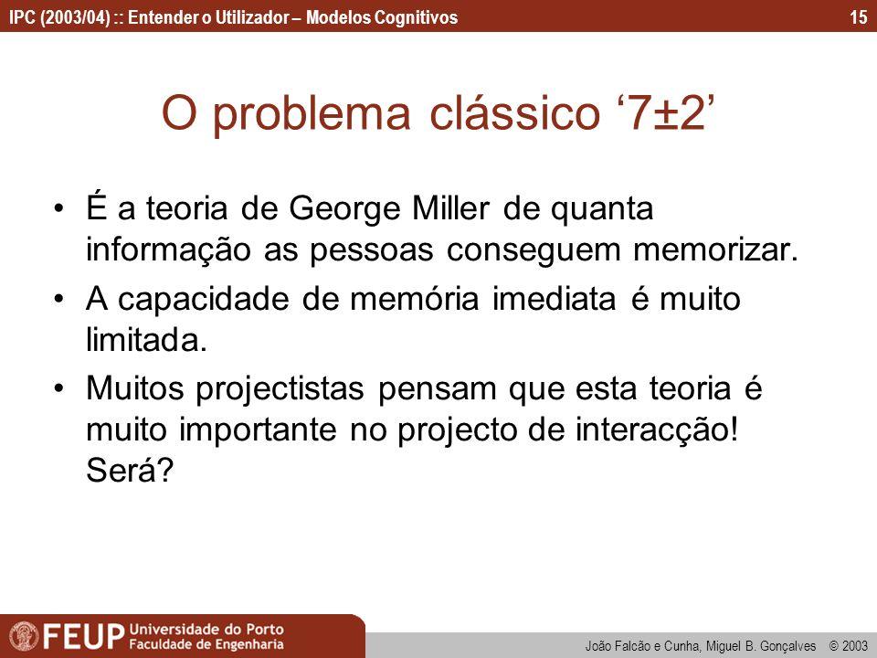IPC (2003/04) :: Entender o Utilizador – Modelos Cognitivos João Falcão e Cunha, Miguel B. Gonçalves © 2003 15 O problema clássico 7±2 É a teoria de G