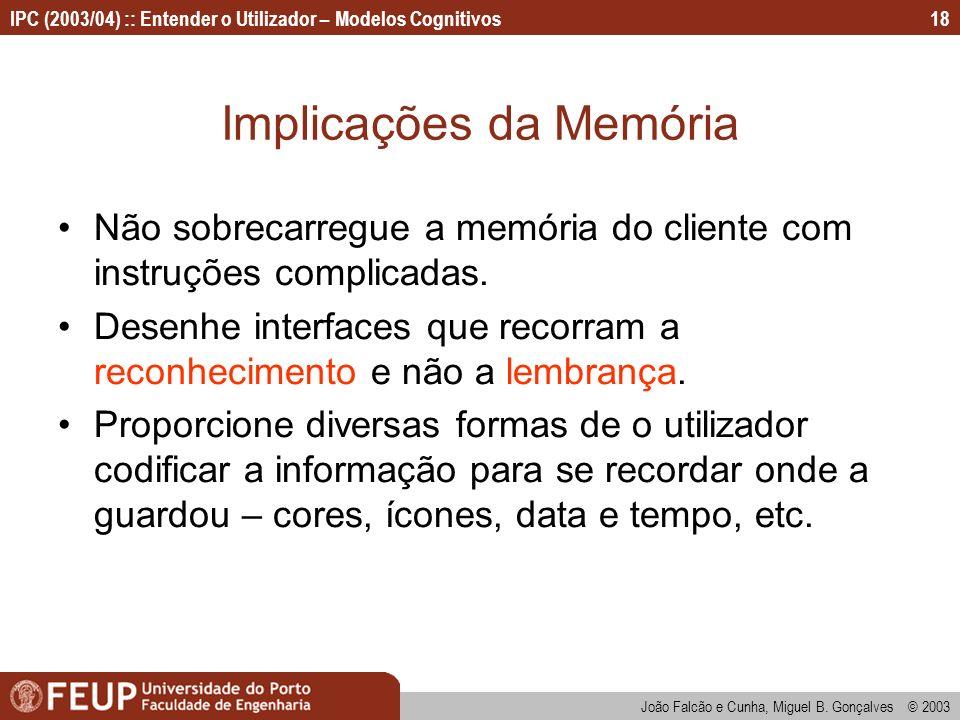 IPC (2003/04) :: Entender o Utilizador – Modelos Cognitivos João Falcão e Cunha, Miguel B. Gonçalves © 2003 18 Implicações da Memória Não sobrecarregu