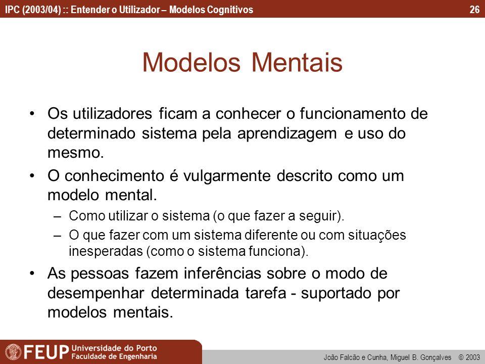 IPC (2003/04) :: Entender o Utilizador – Modelos Cognitivos João Falcão e Cunha, Miguel B. Gonçalves © 2003 26 Modelos Mentais Os utilizadores ficam a