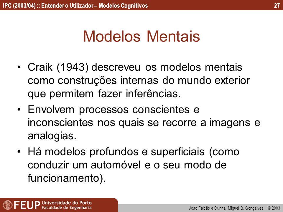 IPC (2003/04) :: Entender o Utilizador – Modelos Cognitivos João Falcão e Cunha, Miguel B. Gonçalves © 2003 27 Modelos Mentais Craik (1943) descreveu