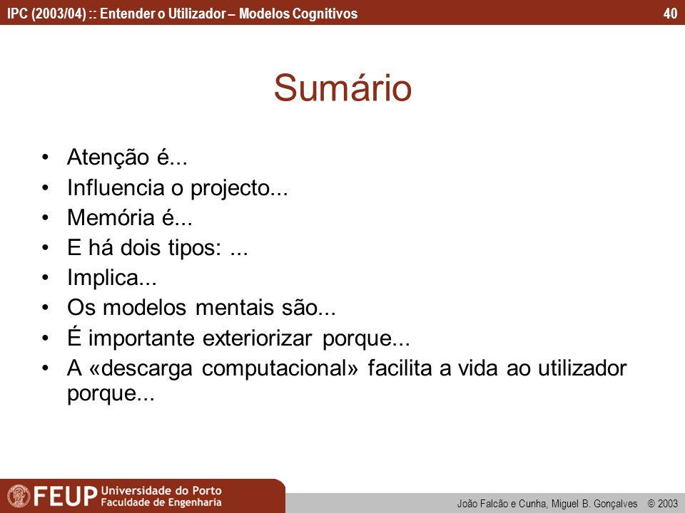 IPC (2003/04) :: Entender o Utilizador – Modelos Cognitivos João Falcão e Cunha, Miguel B. Gonçalves © 2003 40 Sumário Atenção é... Influencia o proje
