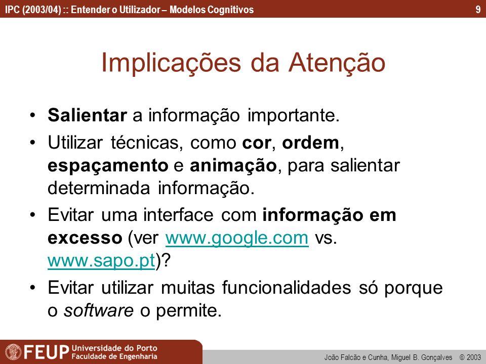 IPC (2003/04) :: Entender o Utilizador – Modelos Cognitivos João Falcão e Cunha, Miguel B. Gonçalves © 2003 9 Implicações da Atenção Salientar a infor
