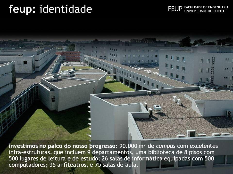 feup: identidade investimos no palco do nosso progresso: 90.000 m² de campus com excelentes infra-estruturas, que incluem 9 departamentos, uma bibliot