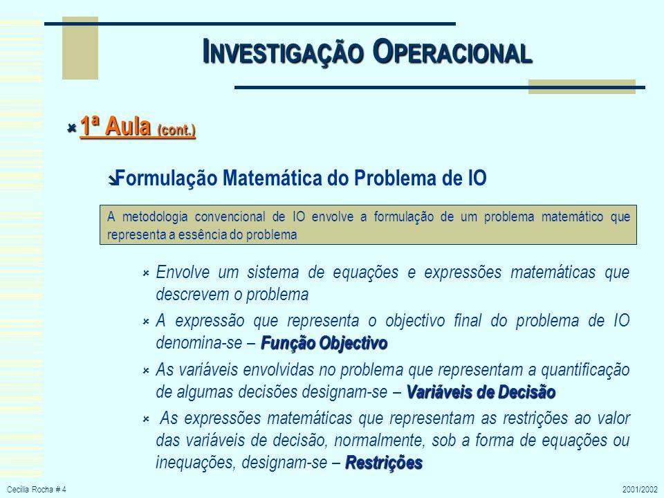 Cecília Rocha # 52001/2002 I NVESTIGAÇÃO O PERACIONAL 1ª Aula (cont.) 1ª Aula (cont.) Formulação Matemática do Problema de IO (cont.) Parâmetros Os coeficientes presentes nas equações da função objectivo e das restrições denominam-se – Parâmetros do modelo Análise de Sensibilidade Devido à incerteza do valor a atribuir aos parâmetros é importante analisar as alterações da solução final do modelo quando se atribuem valores possíveis a esses parâmetros, ou seja, é necessário efectuar uma Análise de Sensibilidade Um critério para avaliar a validade do modelo é verificar se este prevê variações relativas provocadas por alterações no curso das actividades com precisão suficiente para permitir uma decisão avalizada, o que requer uma elevada correlação entre os resultados das previsões do modelo e o que se passaria na realidade.