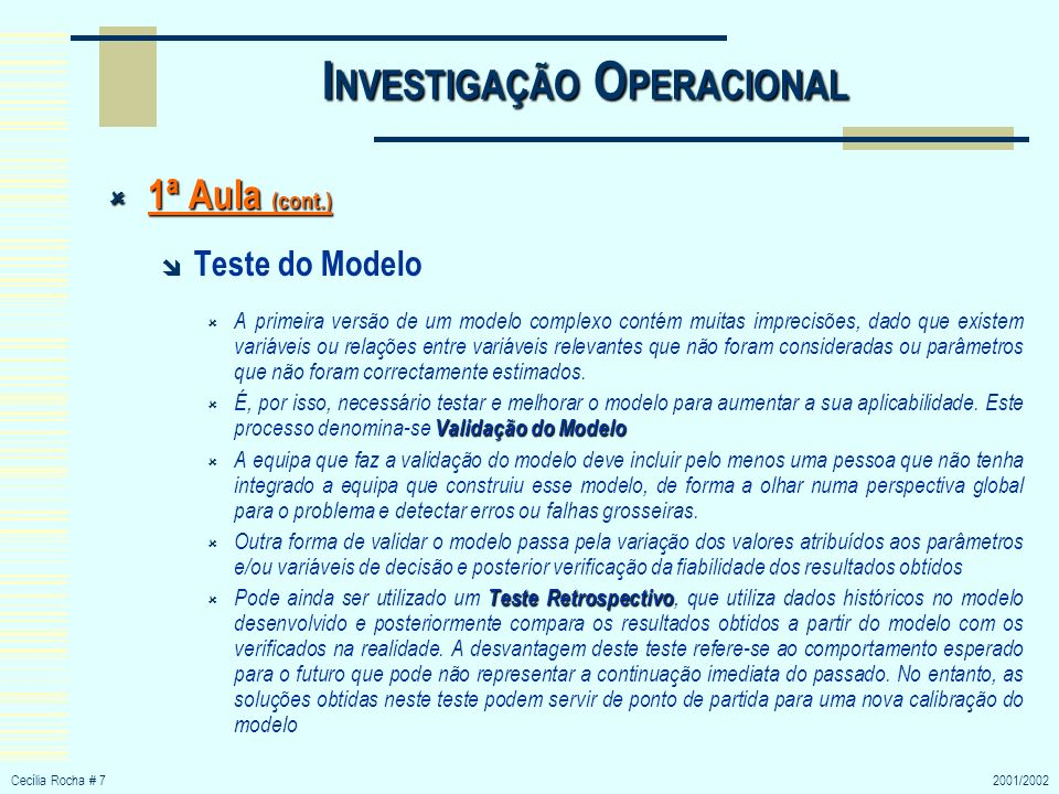 Cecília Rocha # 72001/2002 I NVESTIGAÇÃO O PERACIONAL 1ª Aula (cont.) 1ª Aula (cont.) Teste do Modelo A primeira versão de um modelo complexo contém m