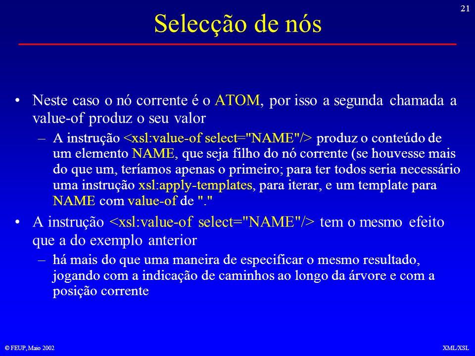 21 © FEUP, Maio 2002XML/XSL Selecção de nós Neste caso o nó corrente é o ATOM, por isso a segunda chamada a value-of produz o seu valor –A instrução produz o conteúdo de um elemento NAME, que seja filho do nó corrente (se houvesse mais do que um, teríamos apenas o primeiro; para ter todos seria necessário uma instrução xsl:apply-templates, para iterar, e um template para NAME com value-of de . A instrução tem o mesmo efeito que a do exemplo anterior –há mais do que uma maneira de especificar o mesmo resultado, jogando com a indicação de caminhos ao longo da árvore e com a posição corrente