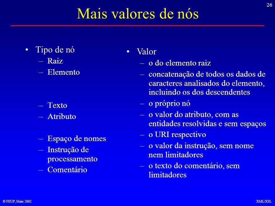 26 © FEUP, Maio 2002XML/XSL Mais valores de nós Tipo de nó –Raiz –Elemento –Texto –Atributo –Espaço de nomes –Instrução de processamento –Comentário Valor –o do elemento raiz –concatenação de todos os dados de caracteres analisados do elemento, incluindo os dos descendentes –o próprio nó –o valor do atributo, com as entidades resolvidas e sem espaços –o URI respectivo –o valor da instrução, sem nome nem limitadores –o texto do comentário, sem limitadores