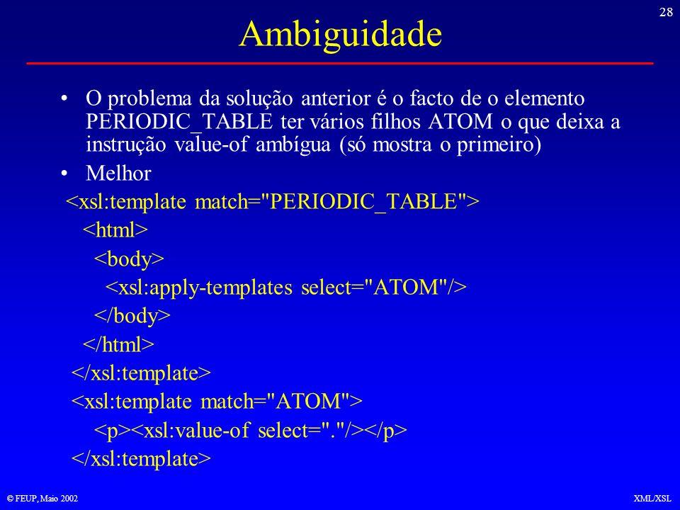 28 © FEUP, Maio 2002XML/XSL Ambiguidade O problema da solução anterior é o facto de o elemento PERIODIC_TABLE ter vários filhos ATOM o que deixa a instrução value-of ambígua (só mostra o primeiro) Melhor