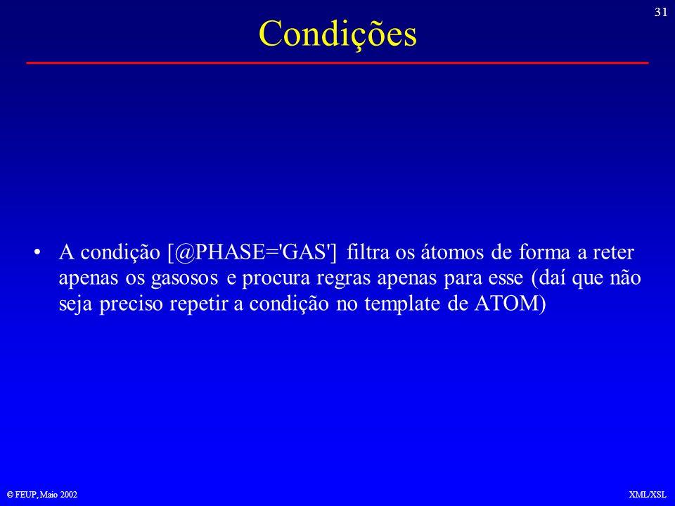 31 © FEUP, Maio 2002XML/XSL Condições A condição [@PHASE= GAS ] filtra os átomos de forma a reter apenas os gasosos e procura regras apenas para esse (daí que não seja preciso repetir a condição no template de ATOM)