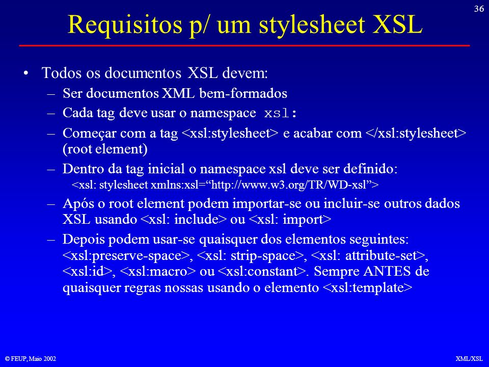 36 © FEUP, Maio 2002XML/XSL Requisitos p/ um stylesheet XSL Todos os documentos XSL devem: –Ser documentos XML bem-formados –Cada tag deve usar o namespace xsl: –Começar com a tag e acabar com (root element) –Dentro da tag inicial o namespace xsl deve ser definido: –Após o root element podem importar-se ou incluir-se outros dados XSL usando ou –Depois podem usar-se quaisquer dos elementos seguintes:,,,, ou.