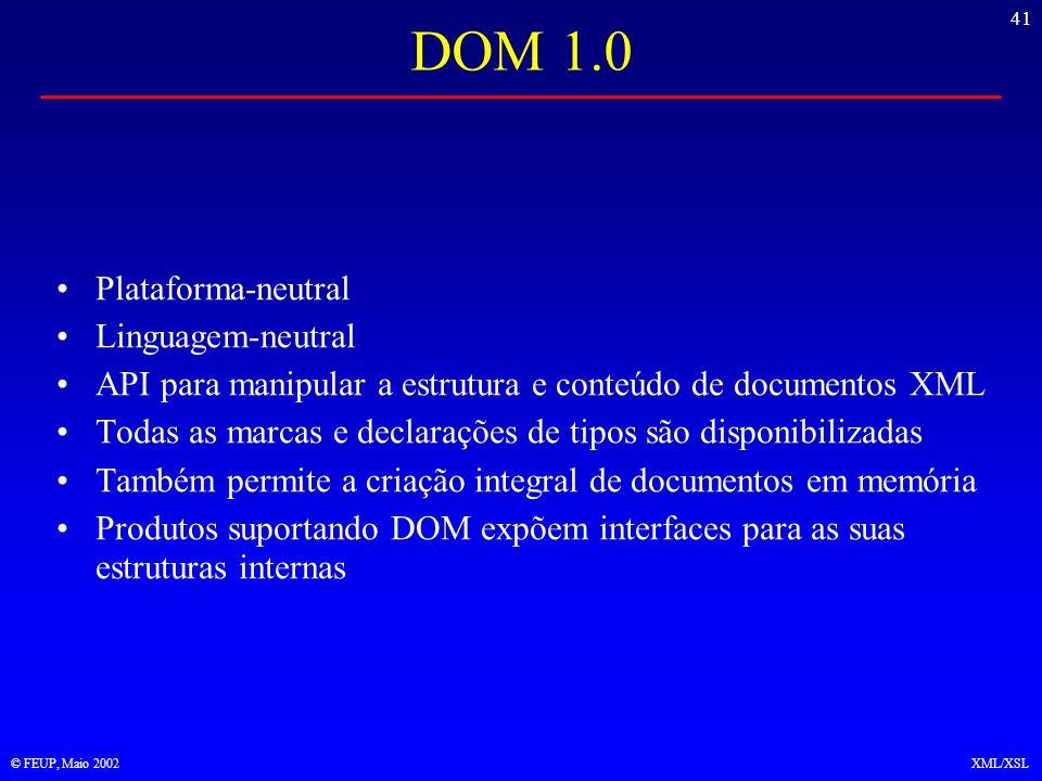 41 © FEUP, Maio 2002XML/XSL DOM 1.0 Plataforma-neutral Linguagem-neutral API para manipular a estrutura e conteúdo de documentos XML Todas as marcas e declarações de tipos são disponibilizadas Também permite a criação integral de documentos em memória Produtos suportando DOM expõem interfaces para as suas estruturas internas
