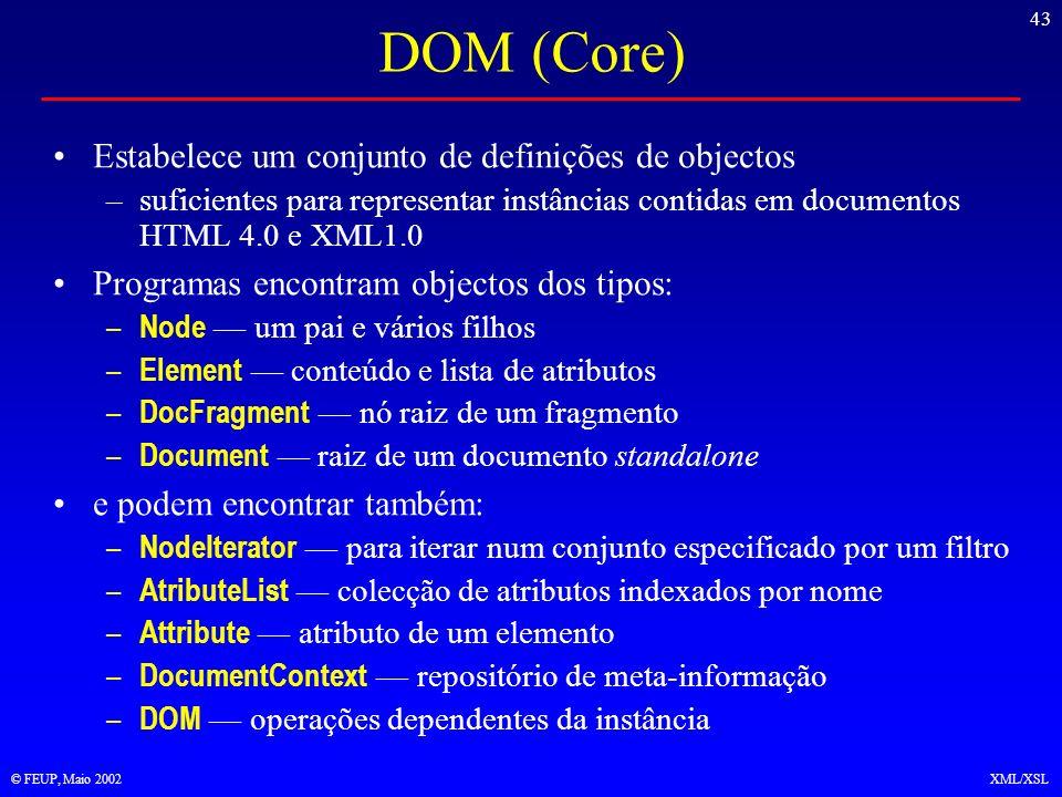 43 © FEUP, Maio 2002XML/XSL DOM (Core) Estabelece um conjunto de definições de objectos –suficientes para representar instâncias contidas em documentos HTML 4.0 e XML1.0 Programas encontram objectos dos tipos: – Node um pai e vários filhos – Element conteúdo e lista de atributos – DocFragment nó raiz de um fragmento – Document raiz de um documento standalone e podem encontrar também: – NodeIterator para iterar num conjunto especificado por um filtro – AtributeList colecção de atributos indexados por nome – Attribute atributo de um elemento – DocumentContext repositório de meta-informação – DOM operações dependentes da instância