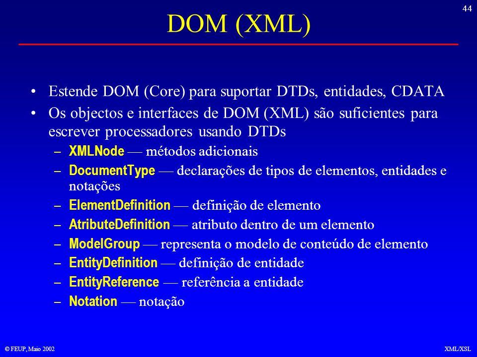 44 © FEUP, Maio 2002XML/XSL DOM (XML) Estende DOM (Core) para suportar DTDs, entidades, CDATA Os objectos e interfaces de DOM (XML) são suficientes para escrever processadores usando DTDs – XMLNode métodos adicionais – DocumentType declarações de tipos de elementos, entidades e notações – ElementDefinition definição de elemento – AtributeDefinition atributo dentro de um elemento – ModelGroup representa o modelo de conteúdo de elemento – EntityDefinition definição de entidade – EntityReference referência a entidade – Notation notação