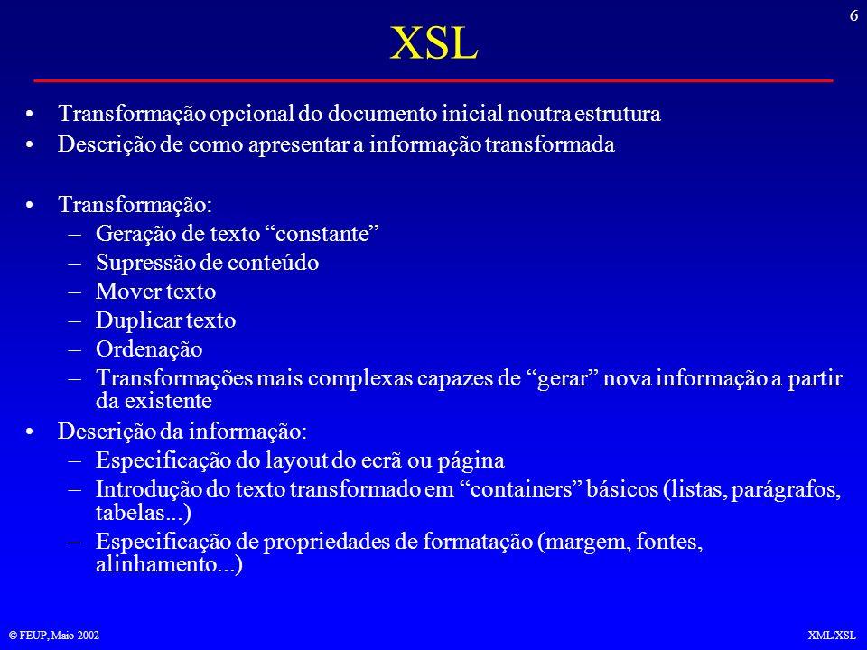 17 © FEUP, Maio 2002XML/XSL Esquema básico de funcionamento Uma especificação XSLT é constituída por um conjunto de regras (templates) –Cada regra só se aplica aos nós que correspondam ao padrão especificado no atributo match –Aplicar uma regra significa incluir na árvore de saída o conteúdo da regra, executando as instruções que este possa conter –Uma instrução manda tentar aplicar as regras a cada um dos filhos directos do nó corrente O processamento XSLT começa pelo nó raiz da árvore de entrada e tenta aplicar-lhe as regras que existem –O nó raiz é designado por / –Não confundir com o elemento raiz, que vem abaixo e é, neste exemplo, –A distinção permite pendurar instruções de processamento em / mas que não têm, neste caso, nenhum template para activarem
