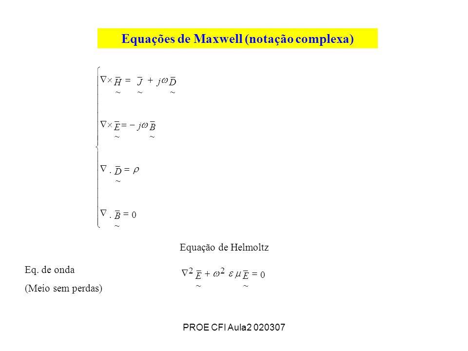 PROE CFI Aula2 020307 Equações de Maxwell (notação complexa) Equação de Helmoltz Eq. de onda (Meio sem perdas) 0 0.. _ ~ 2 _ ~ 2 _ ~ _ ~ _ ~ _ ~ _ ~ _