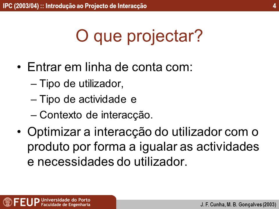 IPC (2003/04) :: Introdução ao Projecto de Interacção J. F. Cunha, M. B. Gonçalves (2003) 4 O que projectar? Entrar em linha de conta com: –Tipo de ut