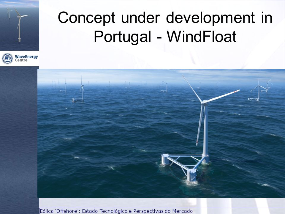 Eólica Offshore: Estado Tecnológico e Perspectivas do Mercado Concept under development in Portugal - WindFloat