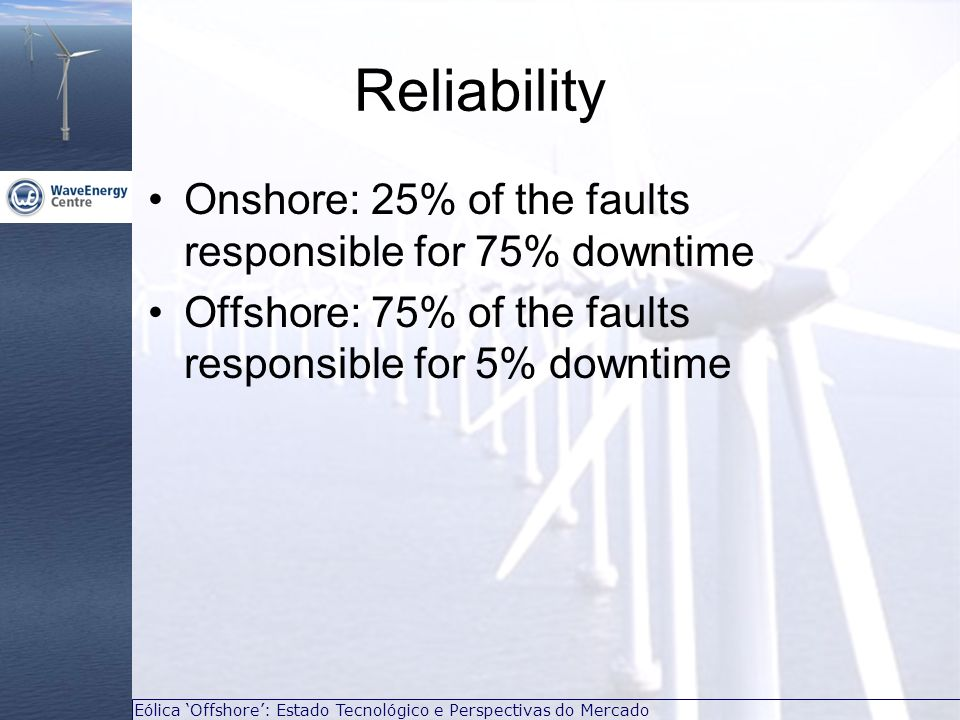 Eólica Offshore: Estado Tecnológico e Perspectivas do Mercado Reliability Onshore: 25% of the faults responsible for 75% downtime Offshore: 75% of the