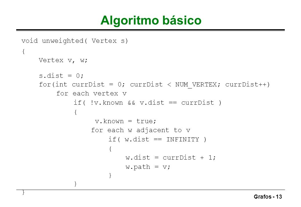 Grafos - 13 Algoritmo básico void unweighted( Vertex s) { Vertex v, w; s.dist = 0; for(int currDist = 0; currDist < NUM_VERTEX; currDist++) for each v