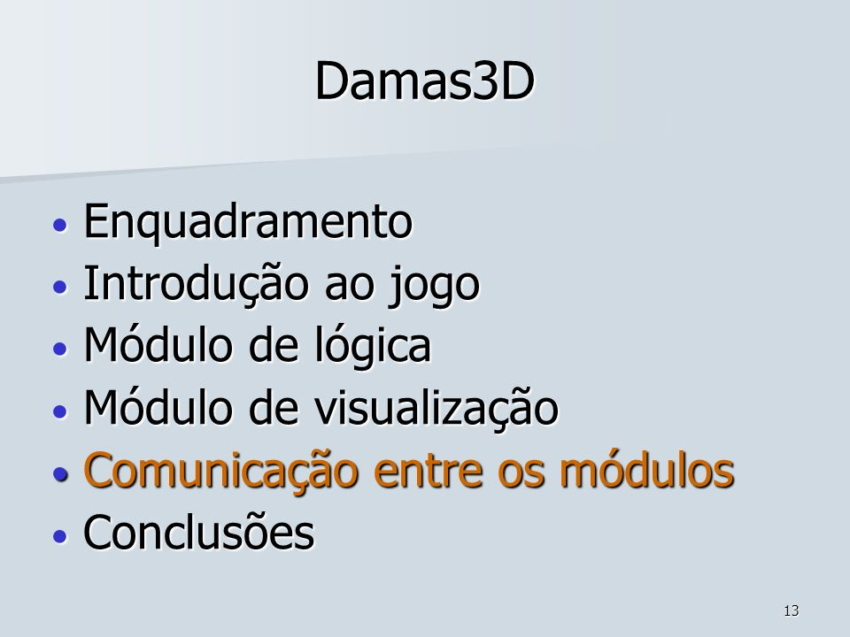 13 Damas3D Enquadramento Enquadramento Introdução ao jogo Introdução ao jogo Módulo de lógica Módulo de lógica Módulo de visualização Módulo de visual