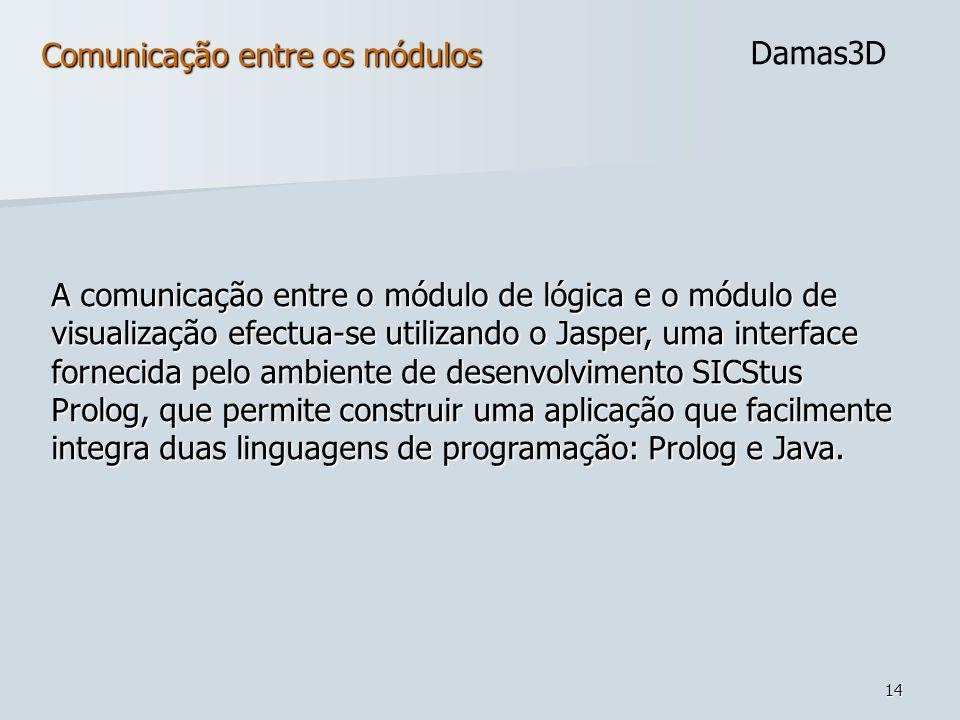 14 Comunicação entre os módulos Damas3D A comunicação entre o módulo de lógica e o módulo de visualização efectua-se utilizando o Jasper, uma interfac