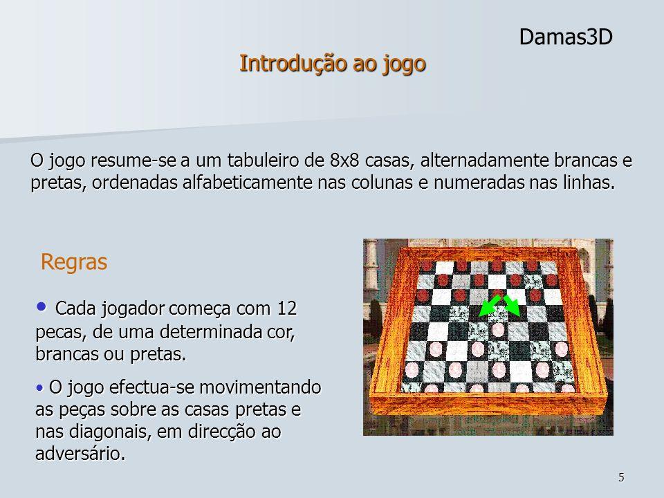 6 Damas3D Jogada simples: Movimentação das peças para a casa seguinte; Jogada de comer: Comer uma peça adversaria, avançando assim duas casas.