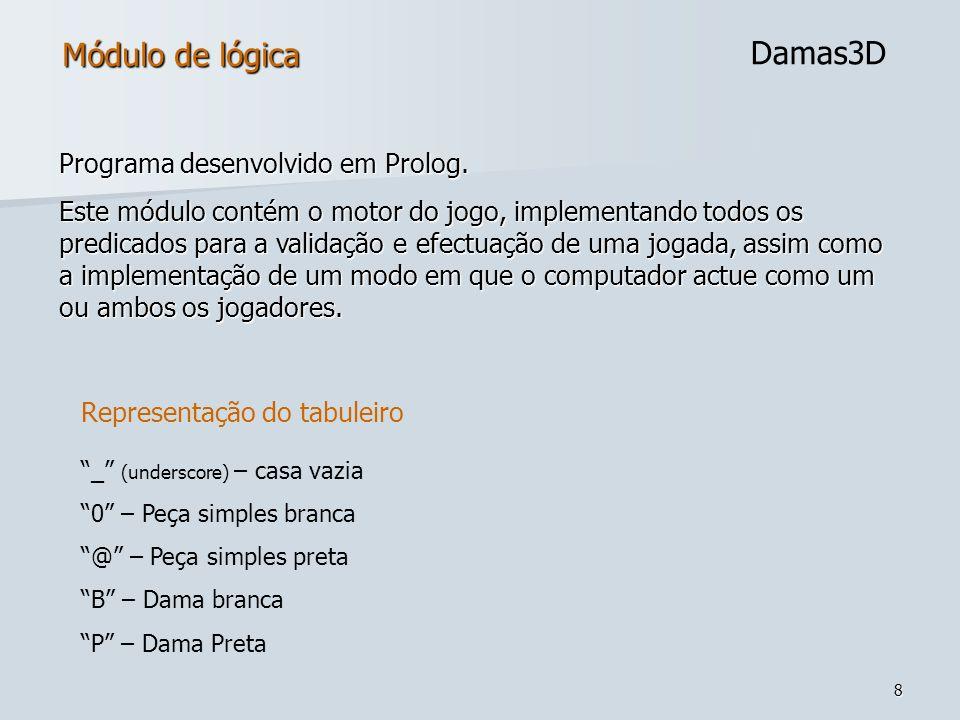 8 Módulo de lógica Damas3D Programa desenvolvido em Prolog. Este módulo contém o motor do jogo, implementando todos os predicados para a validação e e