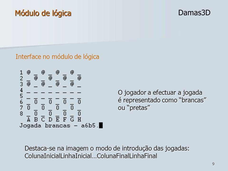 9 Módulo de lógica Damas3D Destaca-se na imagem o modo de introdução das jogadas: ColunaInicialLinhaInicial…ColunaFinalLinhaFinal O jogador a efectuar