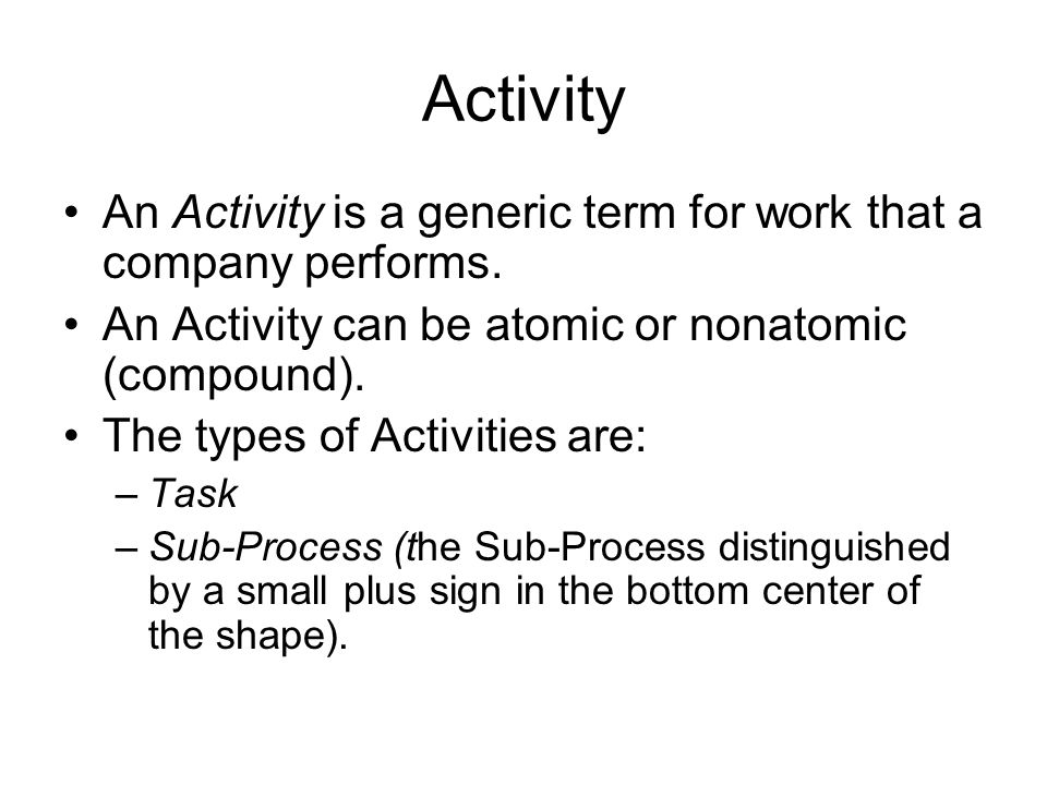 Activity An Activity is a generic term for work that a company performs. An Activity can be atomic or nonatomic (compound). The types of Activities ar