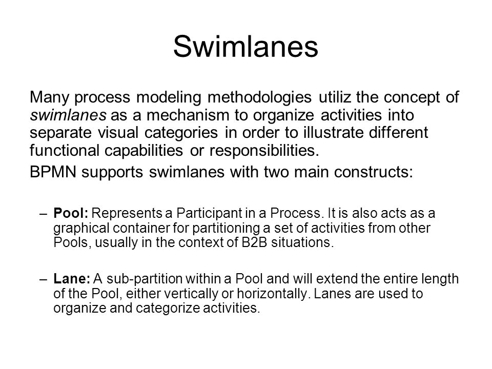 Swimlanes Many process modeling methodologies utiliz the concept of swimlanes as a mechanism to organize activities into separate visual categories in