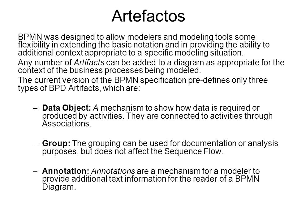 Artefactos BPMN was designed to allow modelers and modeling tools some flexibility in extending the basic notation and in providing the ability to add