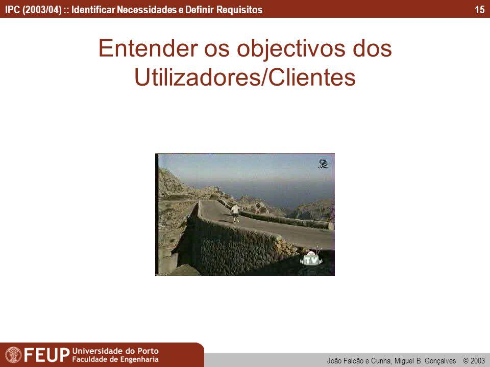 IPC (2003/04) :: Identificar Necessidades e Definir Requisitos João Falcão e Cunha, Miguel B. Gonçalves © 2003 15 Entender os objectivos dos Utilizado