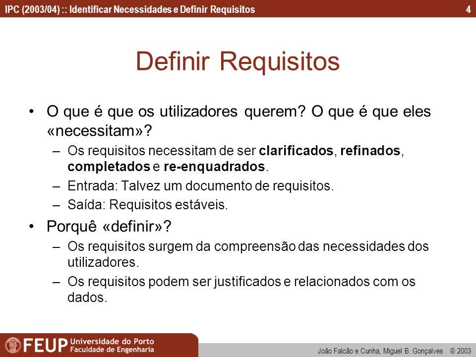 IPC (2003/04) :: Identificar Necessidades e Definir Requisitos João Falcão e Cunha, Miguel B. Gonçalves © 2003 4 Definir Requisitos O que é que os uti