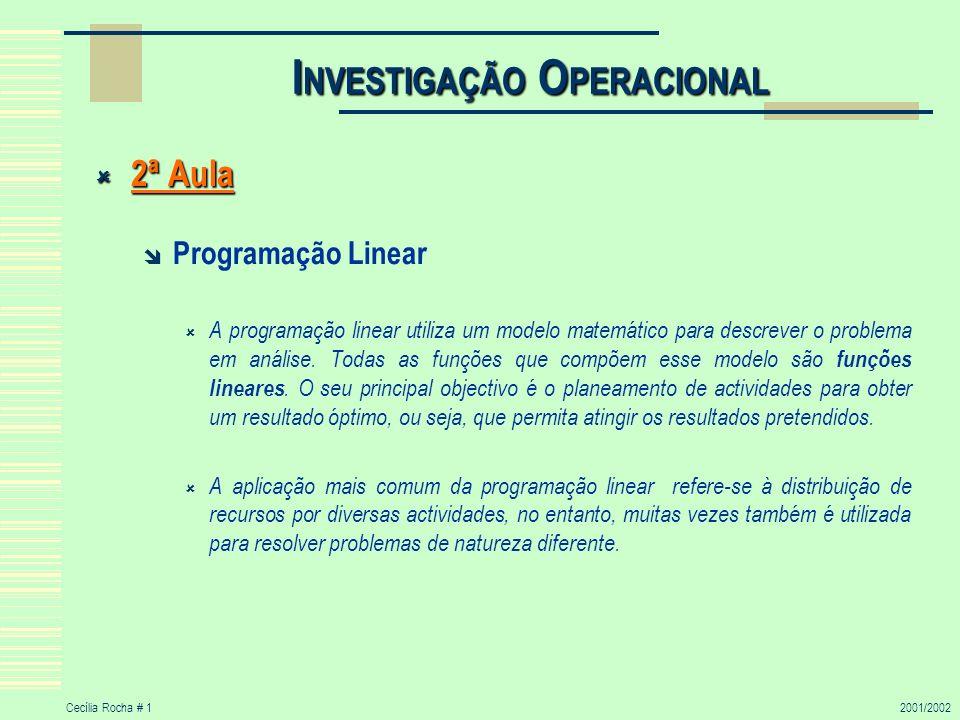 Cecília Rocha # 12001/2002 I NVESTIGAÇÃO O PERACIONAL 2ª Aula 2ª Aula Programação Linear A programação linear utiliza um modelo matemático para descrever o problema em análise.
